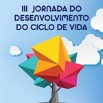 III Jornada do Desenvolvimento do Ciclo de Vida: DCV Mostra Sua Cara