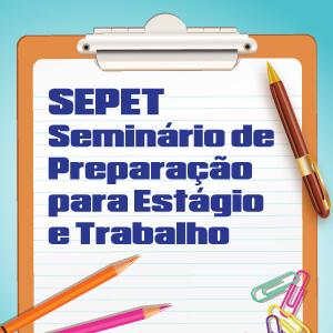 SEPET – Seminário de Preparação para Estágio e Trabalho