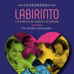 II Congresso LABIRINTO sobre o Transtorno do Espectro Autista: da Saúde à Educação