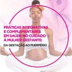 Curso de Práticas Integrativas e Complementares em Saúde no Cuidado à Mulher Gestante: da gestação ao puerpério