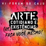 VI Fórum do CAJU – Arte, Cotidiano e (Re)existências: faça você mesmo!